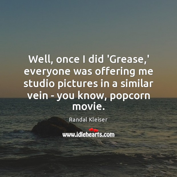 Well, once I did 'Grease,' everyone was offering me studio pictures Image