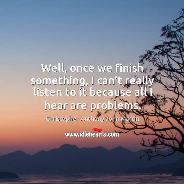 Well, once we finish something, I can't really listen to it because all I hear are problems. Image