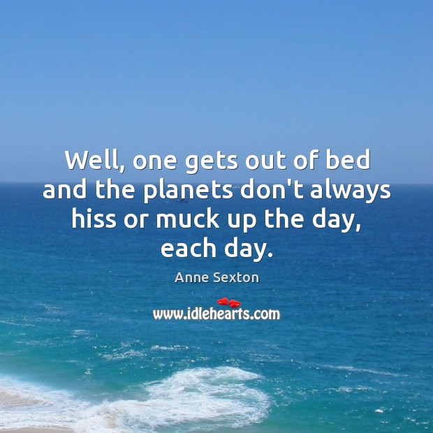 Well, one gets out of bed and the planets don't always hiss or muck up the day, each day. Image