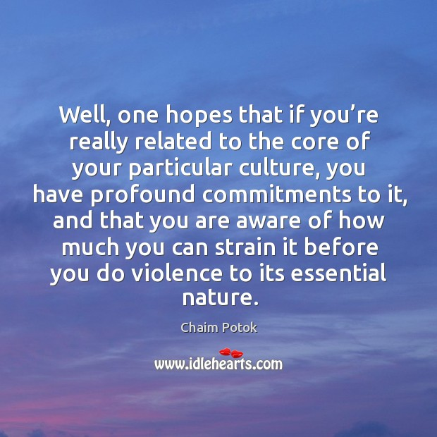 Well, one hopes that if you're really related to the core of your particular culture Chaim Potok Picture Quote