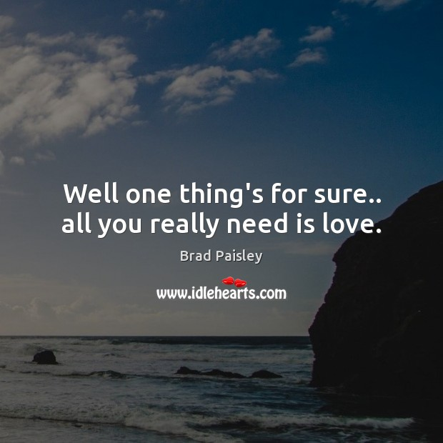 Image, Well one thing's for sure.. all you really need is love.