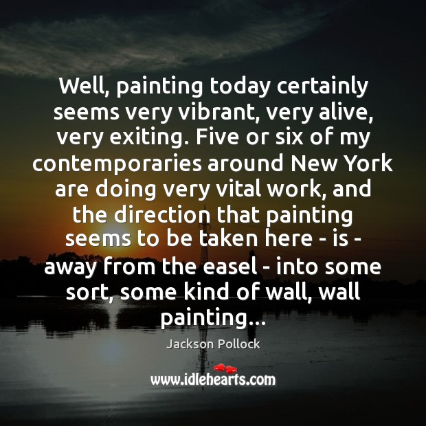 Image, Well, painting today certainly seems very vibrant, very alive, very exiting. Five