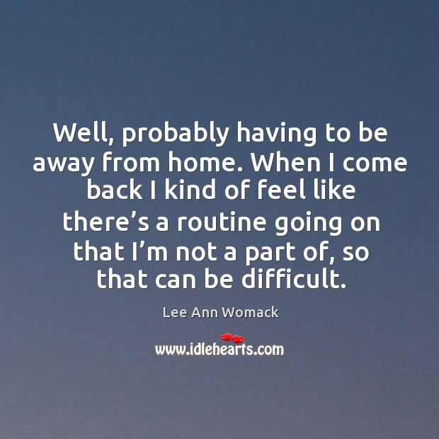 Well, probably having to be away from home. Lee Ann Womack Picture Quote
