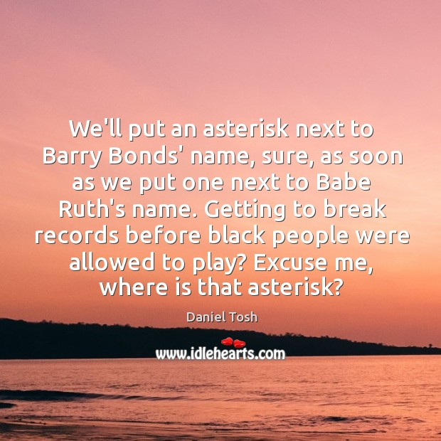 We'll put an asterisk next to Barry Bonds' name, sure, as soon Image