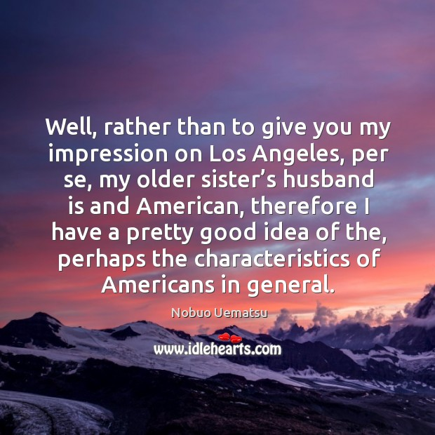Well, rather than to give you my impression on los angeles Nobuo Uematsu Picture Quote