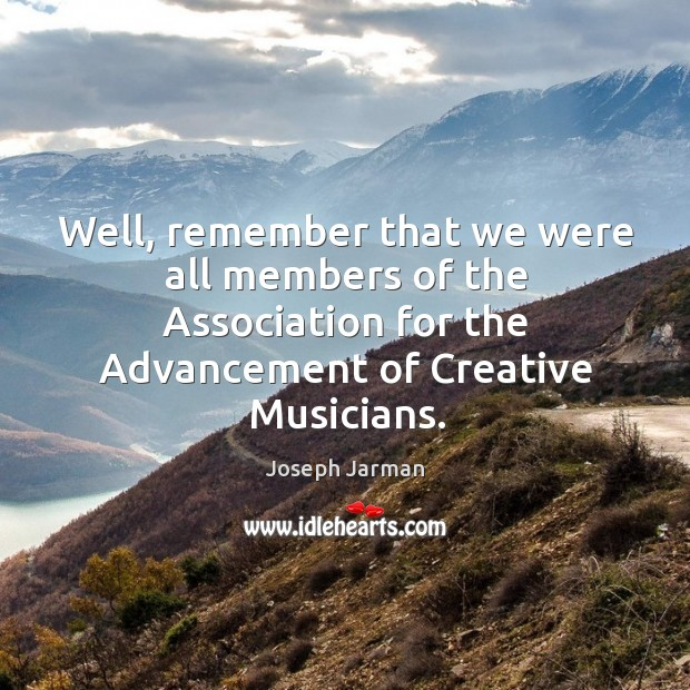 Image, Well, remember that we were all members of the association for the advancement of creative musicians.