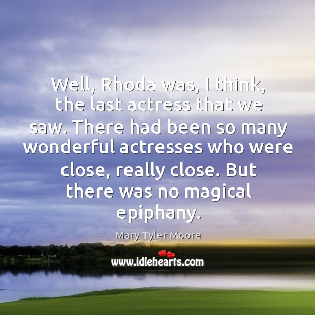 Well, rhoda was, I think, the last actress that we saw. Mary Tyler Moore Picture Quote