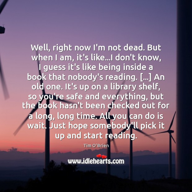 Well, right now I'm not dead. But when I am, it's like… Tim O'Brien Picture Quote