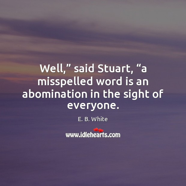 """Well,"""" said Stuart, """"a misspelled word is an abomination in the sight of everyone. E. B. White Picture Quote"""