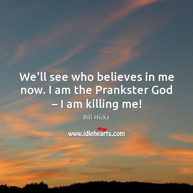 We'll see who believes in me now. I am the Prankster God – I am killing me! Bill Hicks Picture Quote