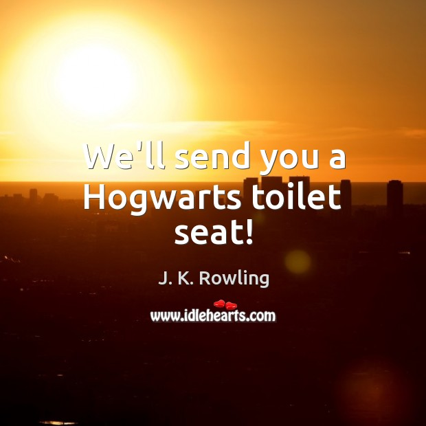 We'll send you a Hogwarts toilet seat! J. K. Rowling Picture Quote