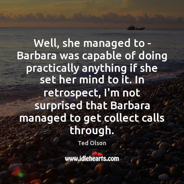 Well, she managed to – Barbara was capable of doing practically anything Image