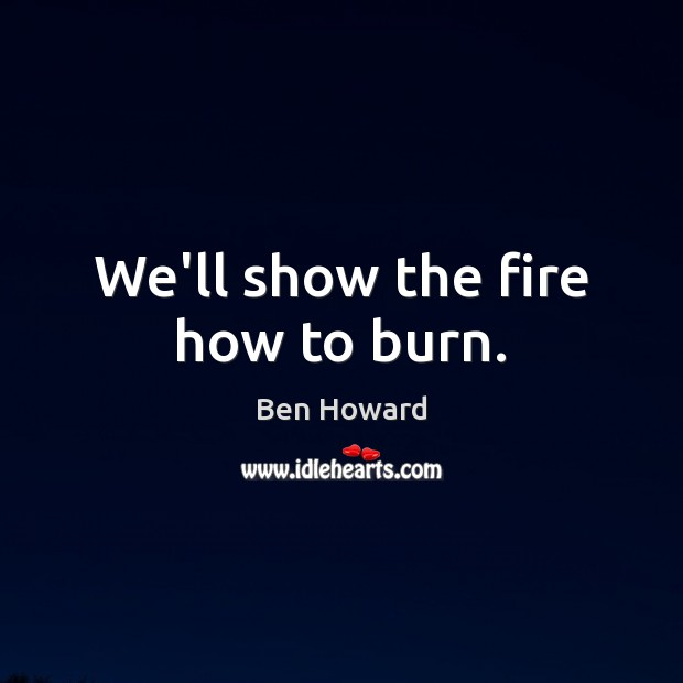 We'll show the fire how to burn. Image