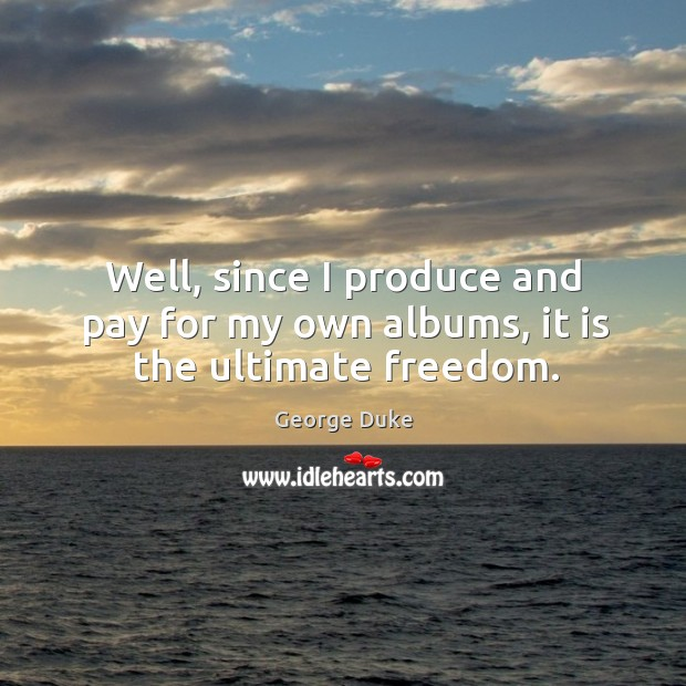 Well, since I produce and pay for my own albums, it is the ultimate freedom. George Duke Picture Quote