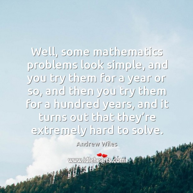 Well, some mathematics problems look simple, and you try them for a year or so Andrew Wiles Picture Quote