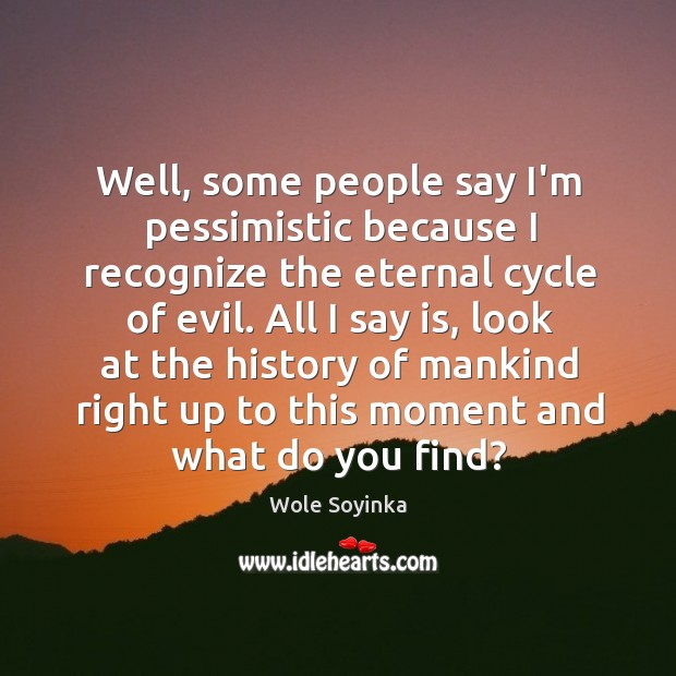 Well, some people say I'm pessimistic because I recognize the eternal cycle Wole Soyinka Picture Quote