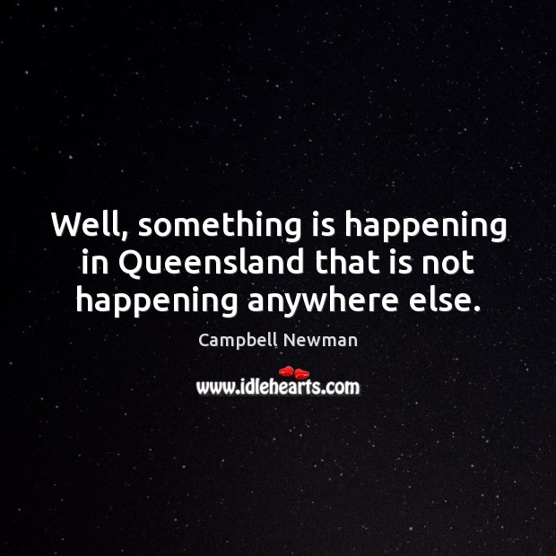 Image, Well, something is happening in Queensland that is not happening anywhere else.