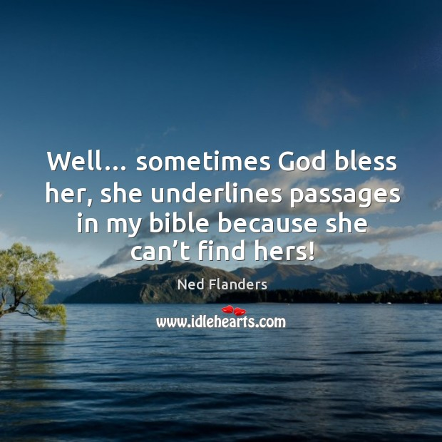 Well… sometimes God bless her, she underlines passages in my bible because she can't find hers! Image