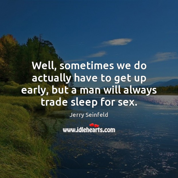 Well, sometimes we do actually have to get up early, but a Jerry Seinfeld Picture Quote