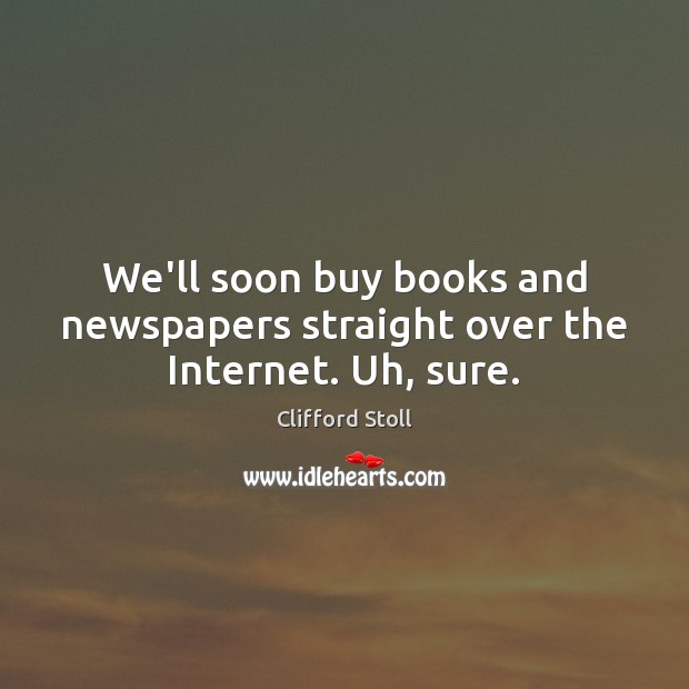 We'll soon buy books and newspapers straight over the Internet. Uh, sure. Image
