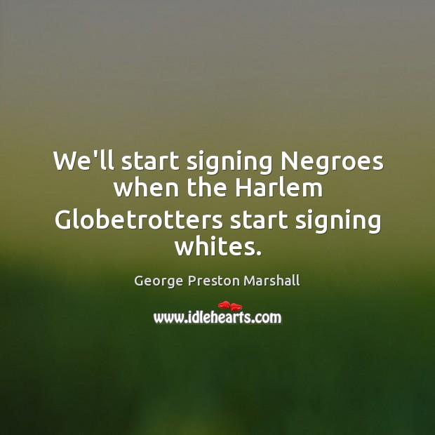 We'll start signing Negroes when the Harlem Globetrotters start signing whites. Image