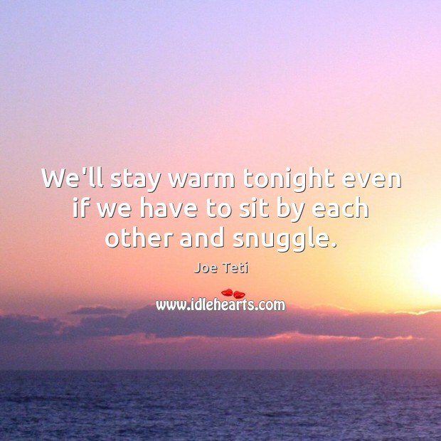 We'll stay warm tonight even if we have to sit by each other and snuggle. Image