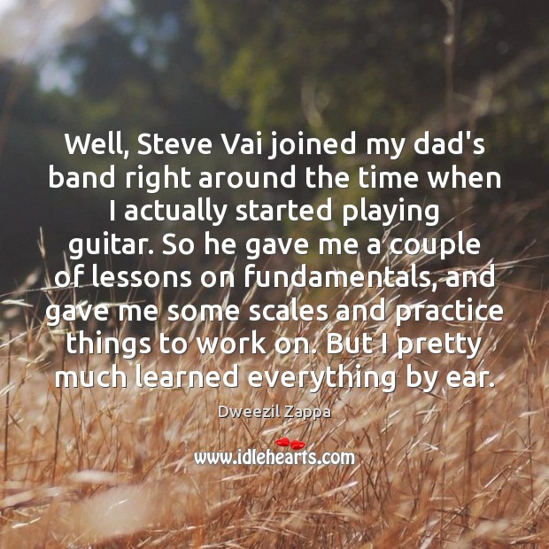 Well, Steve Vai joined my dad's band right around the time when Dweezil Zappa Picture Quote
