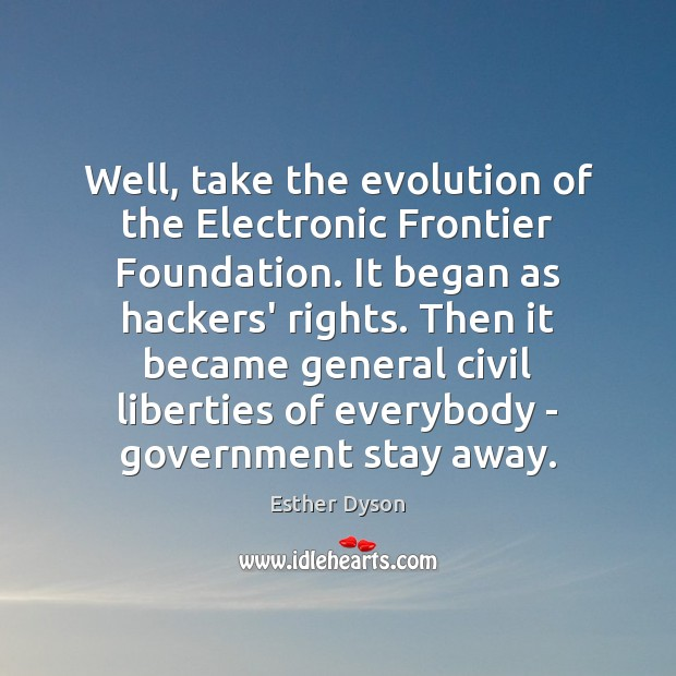 Well, take the evolution of the Electronic Frontier Foundation. It began as Esther Dyson Picture Quote