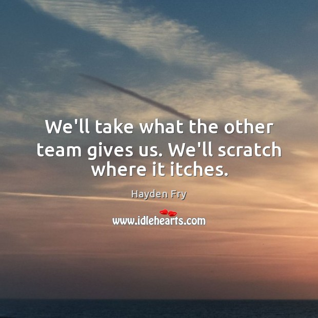 We'll take what the other team gives us. We'll scratch where it itches. Image
