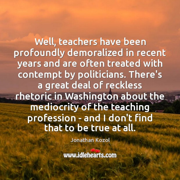 Well, teachers have been profoundly demoralized in recent years and are often Jonathan Kozol Picture Quote