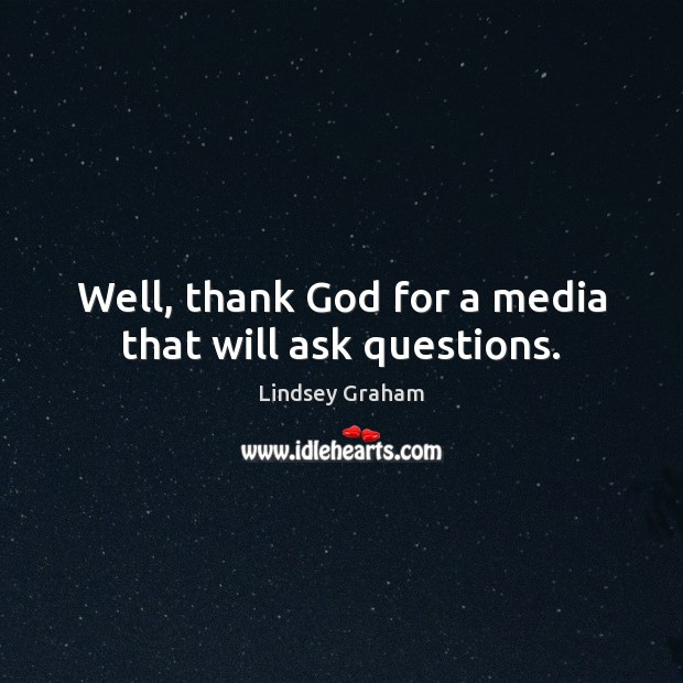 Well, thank God for a media that will ask questions. Image