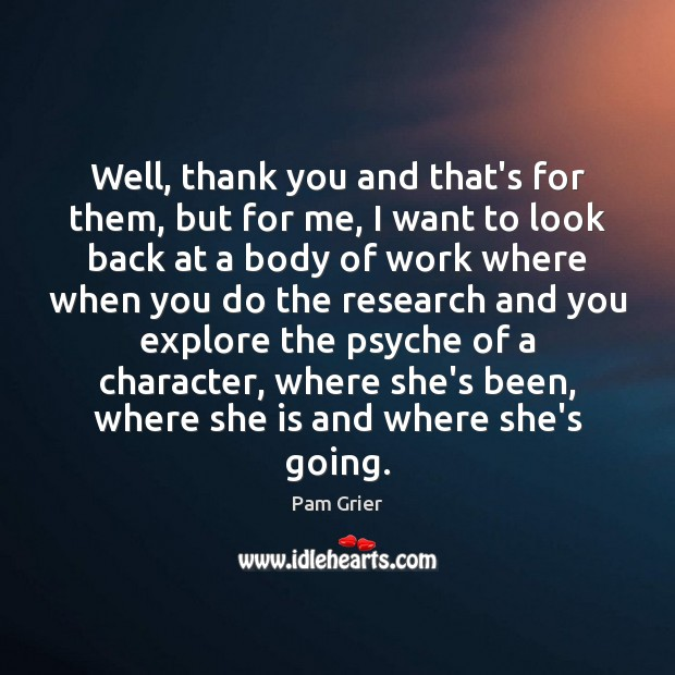 Well, thank you and that's for them, but for me, I want Pam Grier Picture Quote