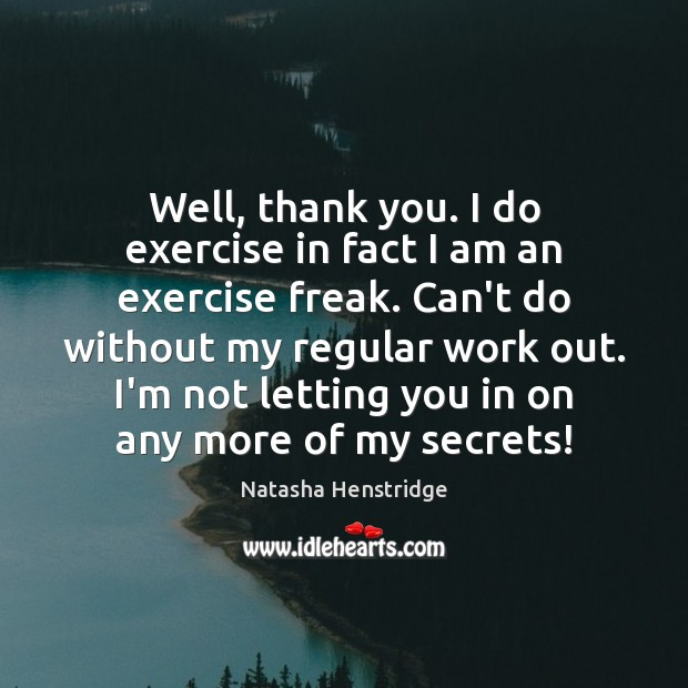 Well, thank you. I do exercise in fact I am an exercise Image