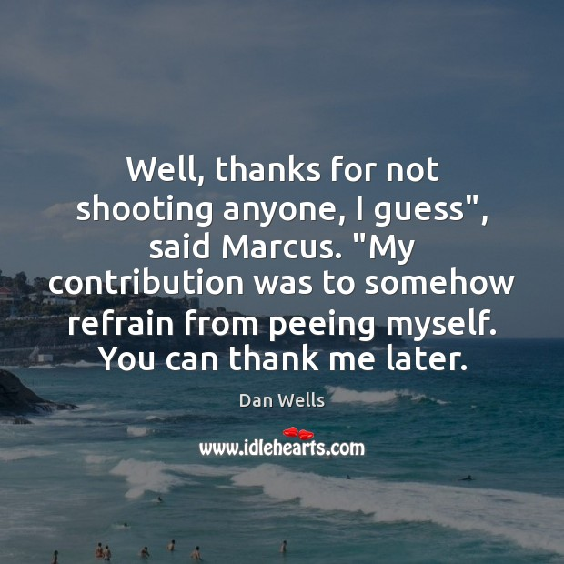 """Well, thanks for not shooting anyone, I guess"""", said Marcus. """"My contribution Dan Wells Picture Quote"""