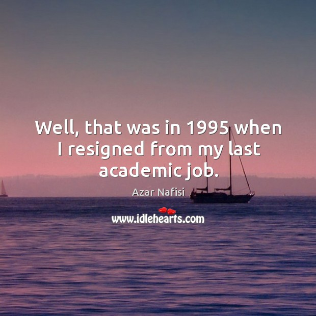 Well, that was in 1995 when I resigned from my last academic job. Image