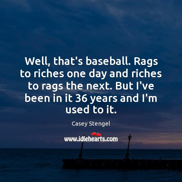 Well, that's baseball. Rags to riches one day and riches to rags Casey Stengel Picture Quote
