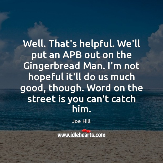 Well. That's helpful. We'll put an APB out on the Gingerbread Man. Joe Hill Picture Quote