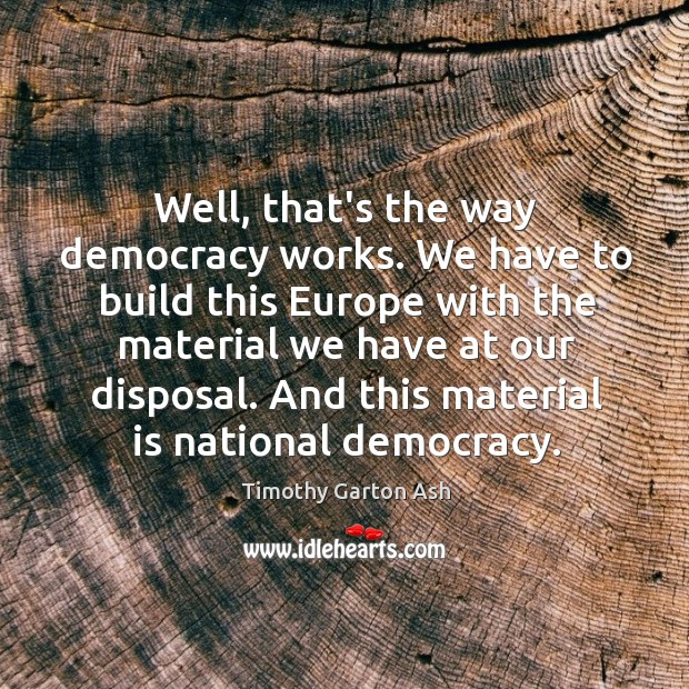 Well, that's the way democracy works. We have to build this Europe Image