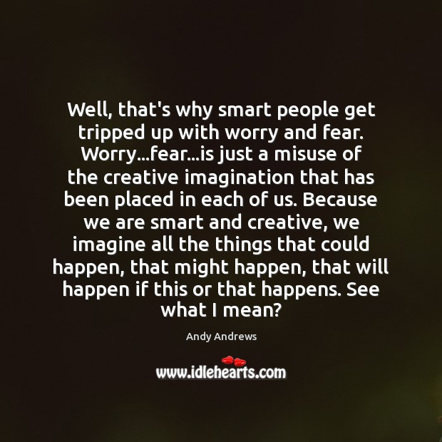 Image, Well, that's why smart people get tripped up with worry and fear.