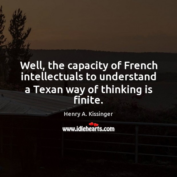Well, the capacity of French intellectuals to understand a Texan way of Henry A. Kissinger Picture Quote