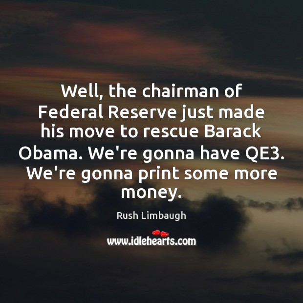 Well, the chairman of Federal Reserve just made his move to rescue Rush Limbaugh Picture Quote