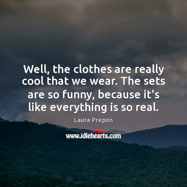 Well, the clothes are really cool that we wear. The sets are Laura Prepon Picture Quote