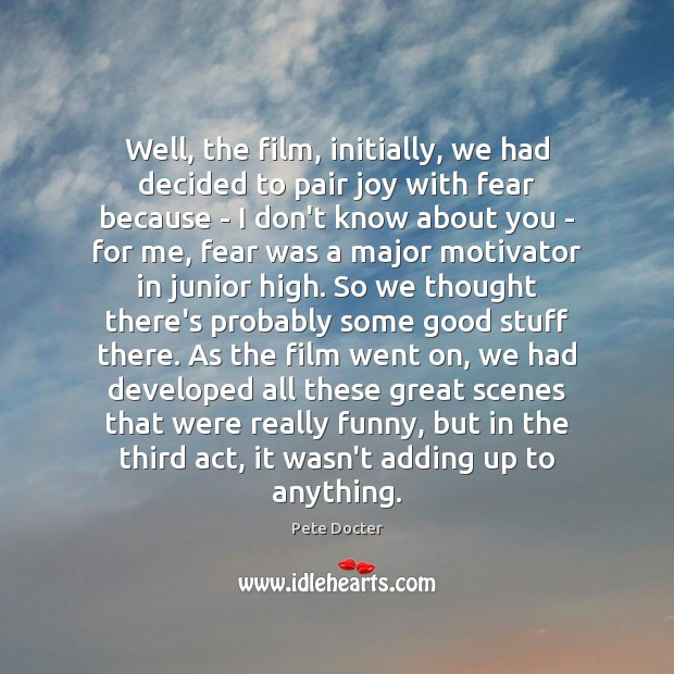 Well, the film, initially, we had decided to pair joy with fear Pete Docter Picture Quote