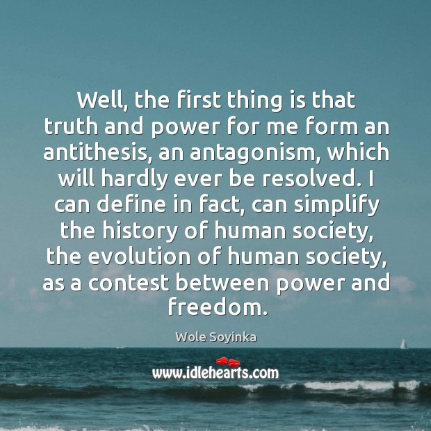 Well, the first thing is that truth and power for me form an antithesis, an antagonism Wole Soyinka Picture Quote