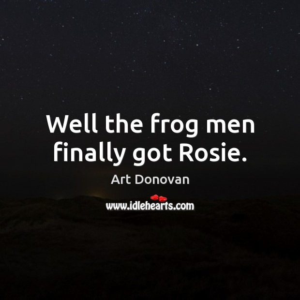 Well the frog men finally got Rosie. Image