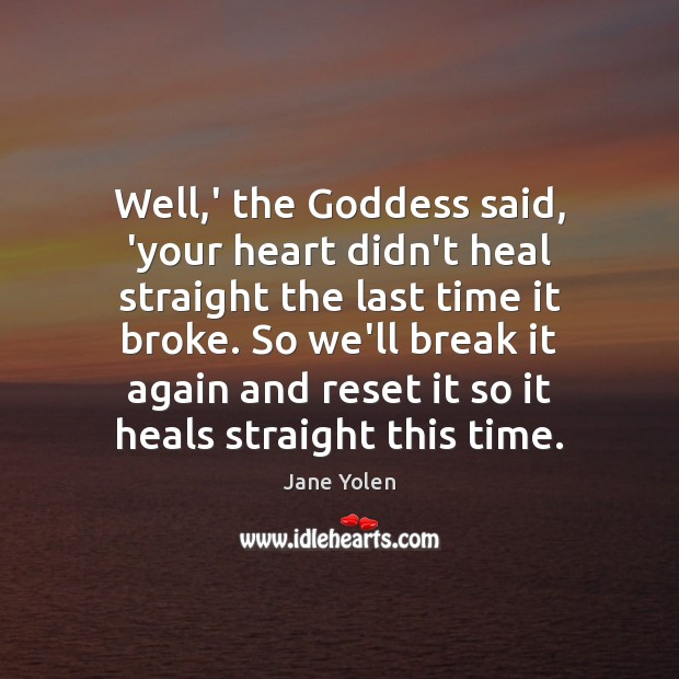 Well,' the Goddess said, 'your heart didn't heal straight the last Image