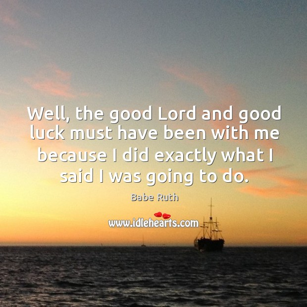 Well, the good Lord and good luck must have been with me Babe Ruth Picture Quote