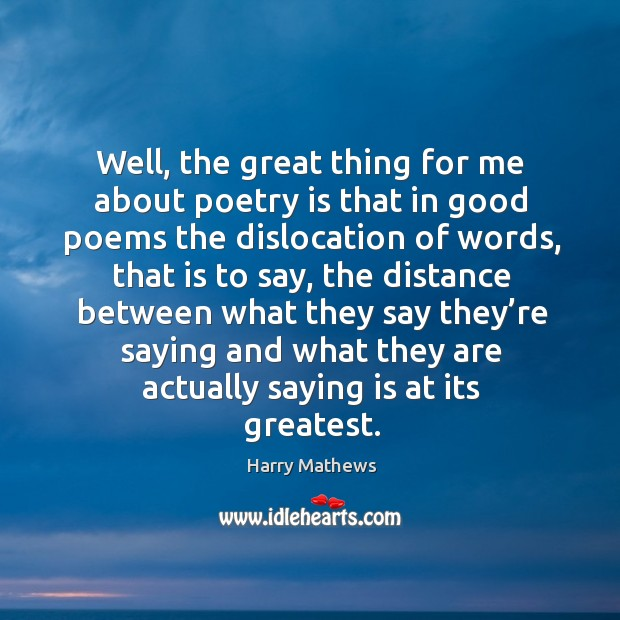 Well, the great thing for me about poetry is that in good poems the dislocation of words Harry Mathews Picture Quote