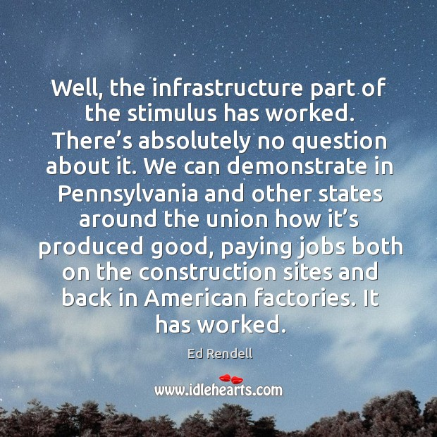 Well, the infrastructure part of the stimulus has worked. There's absolutely no question about it. Ed Rendell Picture Quote