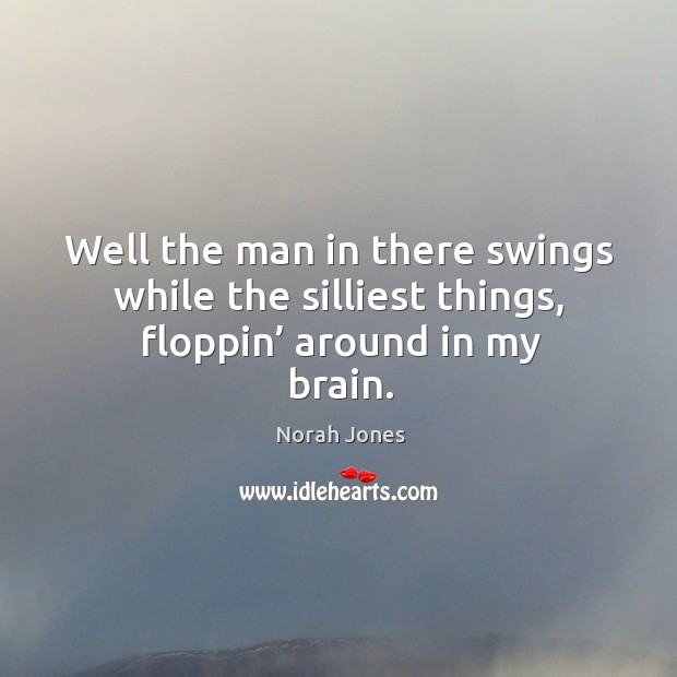 Well the man in there swings while the silliest things, floppin' around in my brain. Image